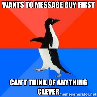 Socially Awesome Awkward Penguin - wants to message guy first Can't think of anything clever