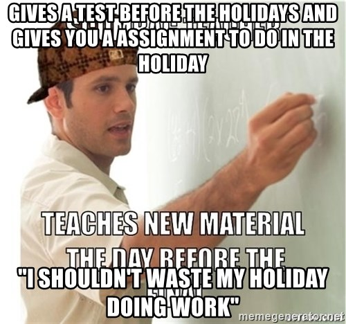 "Scumbag Teacher - GIVES A TEST BEFORE THE HOLIDAYS AND GIVES YOU A ASSIGNMENT TO DO IN THE HOLIDAY  ""I SHOULDN'T WASTE MY HOLIDAY DOING WORK"""