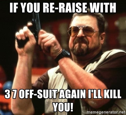Big Lebowski - If you re-raise with  3 7 off-suit again I'll kill you!