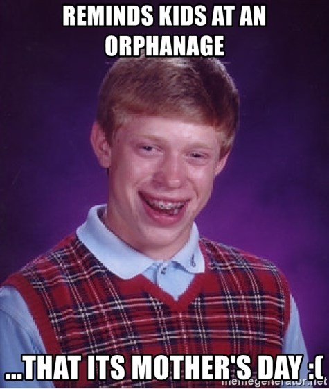 Bad Luck Brian - Reminds kids at an orPhanage ...that its Mother's Day :(