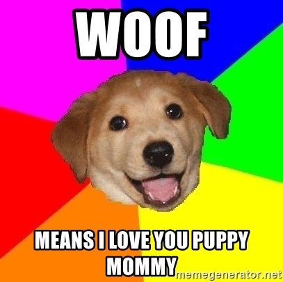 Advice Dog - WOOF Means I love you puppy mommy