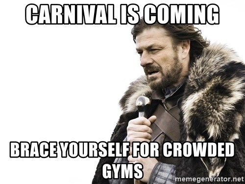 Winter is Coming - Carnival is coming brace yourself for crowded gyms