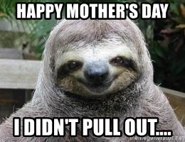 Sexual Sloth - HAPPY MOTHER'S DAY  I DIDN'T PULL OUT....
