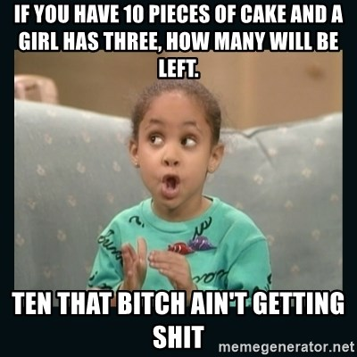 Raven Symone - If you have 10 pieces of cake and a girl has three, how many will be left. ten that bitch ain't getting shit
