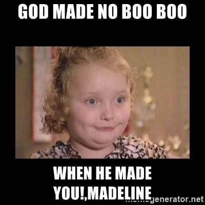 Honey BooBoo - God made no boo boo when he made you!,Madeline