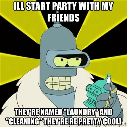 "Bender IMHO - iLL START PARTY WITH MY FRIENDS tHEY'RE NAMED ""LAUNDRY"" AND ""CLEANING"" THEY'RE RE PRETTY COOL!"