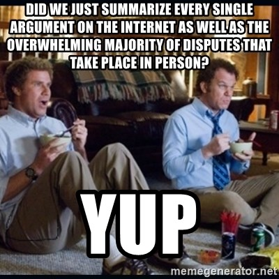step brothers - Did we just summarize every single argument on the internet as well as the overwhelming majority of disputes that take place in person? Yup