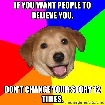 Advice Dog - If you want people to believe you. Don't change your story 12 times.