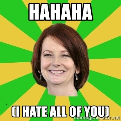 Julia Gillard - HAHAHA (I HATE ALL OF YOU)