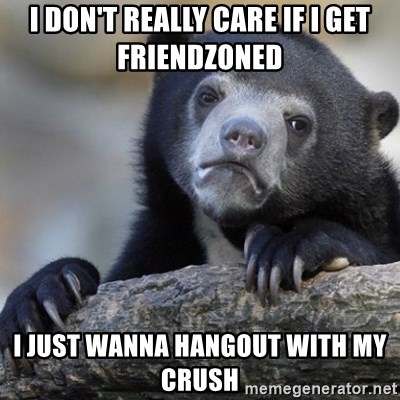 Confession Bear - I don't really care if i get friendzoned  i just wanna hangout with my crush