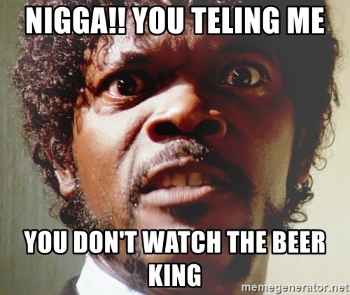 Mad Samuel L Jackson - NIGGA!! YOU TELING ME YOU DON'T WATCH THE BEER KING