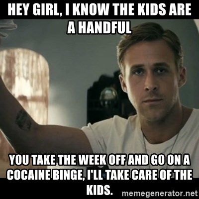 ryan gosling hey girl - Hey girl, I know the kids are a handful You take the week off and go on a cocaine binge, I'll take care of the kids.