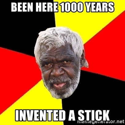 Abo - been here 1000 years invented a stick