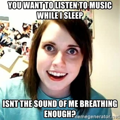 Overly Attached Girlfriend 2 - you want to listen to music while i sleep isnt the sound of me breathing enough?