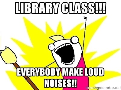 X ALL THE THINGS - LIBRARY CLASS!!! EVERYBODY MAKE LOUD NOISES!!