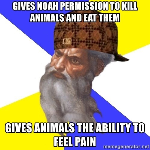 Scumbag God - gives noah permission to kill animals and eat them gives animals the ability to feel pain