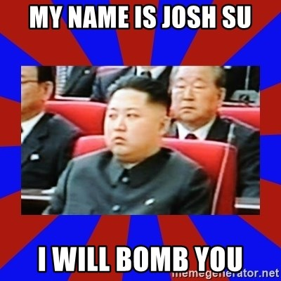 kim jong un - MY NAME IS JOSH SU I WILL BOMB YOU