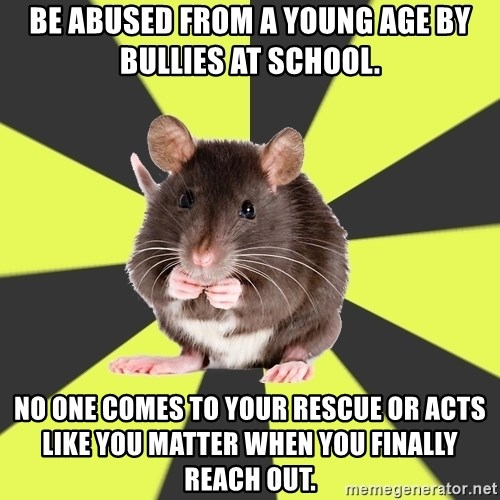 Survivor Rat - Be abused from a young age by bullies at school. No one comes to your rescue or acts like you matter when you finally reach out.