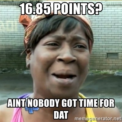 Ain't Nobody got time fo that - 16.85 Points? Aint nobody got time for dat