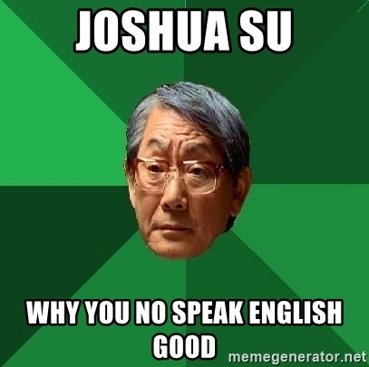 High Expectations Asian Father - JOSHUA SU WHY YOU NO SPEAK ENGLISH GOOD