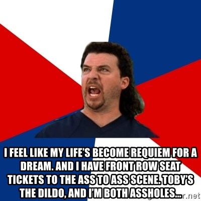 kenny powers -  I feel like my life's become Requiem For a Dream. And I have front row seat tickets to the ass to ass scene. Toby's the dildo, and I'm both assholes...