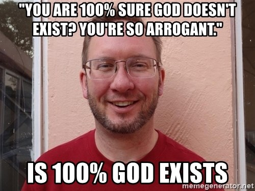 """Asshole Christian missionary - """"you are 1oo% sure god doesn't exist? you're so arrogant."""" is 100% god exists"""