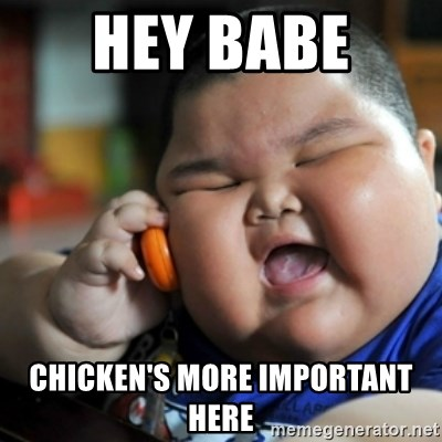 fat chinese kid - HEY BABE  CHICKEN'S MORE IMPORTANT HERE