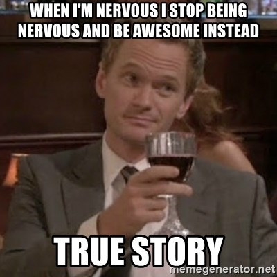 barney stinson true storys - When i'm nervous i stop being nervous and be awesome instead true story