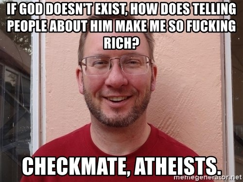 Asshole Christian missionary - if god doesn't exist, how does telling people about him make me so fucking rich? checkmate, atheists.