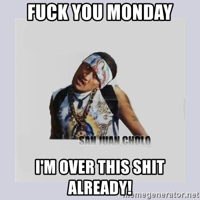 san juan cholo - FUCK YOU MONDAY I'M OVER THIS SHIT ALREADY!