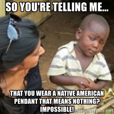 Skeptical african kid  - SO YOU'RE TELLING ME... THAT YOU WEAR A NATIVE AMERICAN PENDANT THAT MEANS NOTHING? IMPOSSIBLE!