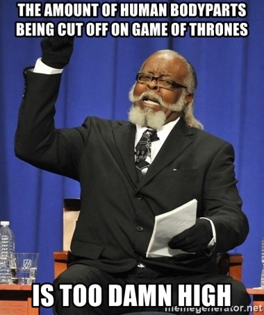 Rent Is Too Damn High - the amount of human bodyparts being cut off on game of thrones is too damn high