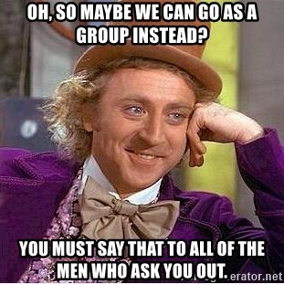 Willy Wonka - oh, so maybe we can go as a group instead? you must say that to all of the men who ask you out.