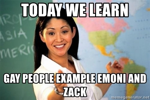 Unhelpful High School Teacher - TODAY WE LEARN  GAY PEOPLE EXAMPLE EMONI AND ZACK