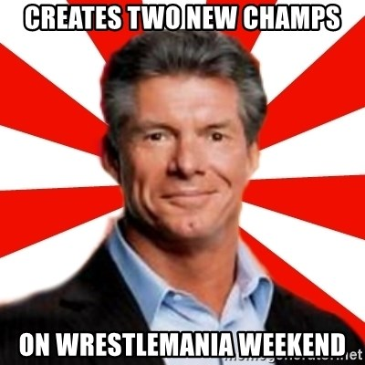 Vince McMahon Logic - creates two new champs on wrestlemania weekend