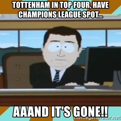 And it's gone - Tottenham in top four, have champions league spot... aaand it's gone!!