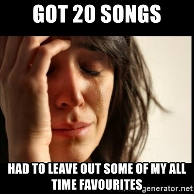 First World Problems - got 20 songs had to leave out some of my all time favourites