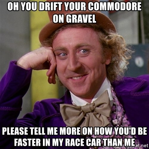 Willy Wonka - Oh You drift your commodore on gravel  please tell me more on how you'd be faster in my race car than me