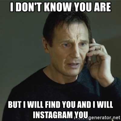 I don't know who you are... - I DON'T KNOW YOU ARE BUT I WILL FIND YOU AND I WILL INSTAGRAM YOU