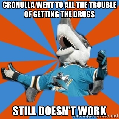 SJ Sharks Fail - CRONULLA WENT TO ALL THE TROUBLE OF GETTING THE DRUGS STILL DOESN'T WORK