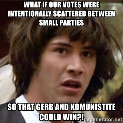 Conspiracy Keanu - what if our votes were intentionally scattered between small parties so that gerb and komunistite could win?!