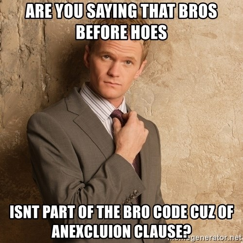 Barney Stinson - are you saying that bros before hoes isnt part of the bro code cuz of anexcluion clause?