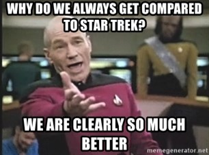 Picard Wtf - Why do we always get compared to star trek? We are clearly so much better