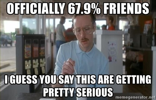 so i guess you could say things are getting pretty serious - Officially 67.9% Friends I Guess you Say THIS Are Getting Pretty serious