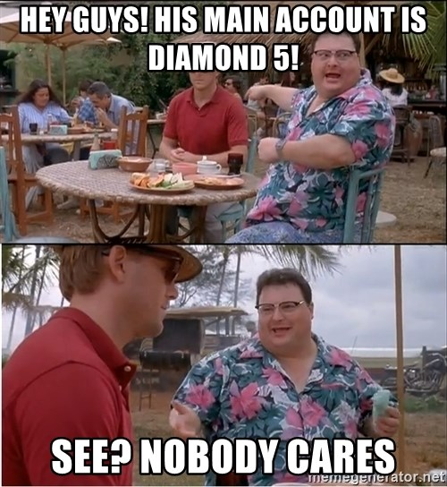 See? Nobody Cares - Hey Guys! HIs main Account is diAmond 5! See? Nobody cares