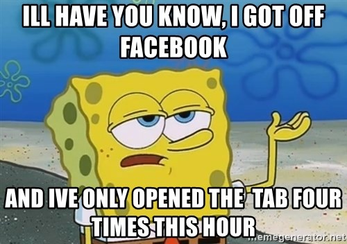 I'll have you know Spongebob - ill have you know, i got off facebook and ive only opened the  tab four times this hour