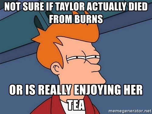 Futurama Fry - NOT SURE IF TAYLOR ACTUALLY DIED FROM BURNS OR IS REALLY ENJOYING HER TEA
