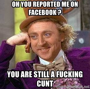 Willy Wonka - Oh you reported ME on Facebook ? You are still a fucking cunt
