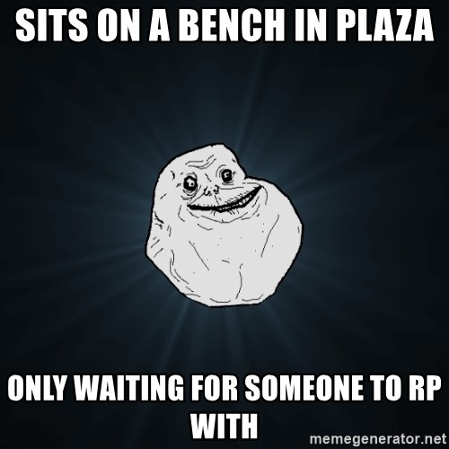 Forever Alone - sits on a bench in plaza only waiting for someone to rp with