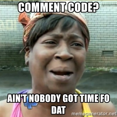Ain't Nobody got time fo that - COMMENT CODE? AIN'T NOBODY GOT TIME FO DAT